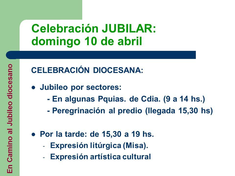 Celebración JUBILAR: domingo 10 de abril CELEBRACIÓN DIOCESANA: Jubileo por sectores: - En algunas Pquias. de Cdia. (9 a 14 hs.) - Peregrinación al pr