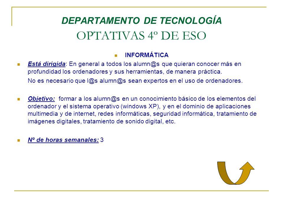 DEPARTAMENTO DE TECNOLOGÍA OPTATIVAS 4º DE ESO INFORMÁTICA Está dirigida: En general a todos los alumn@s que quieran conocer más en profundidad los or