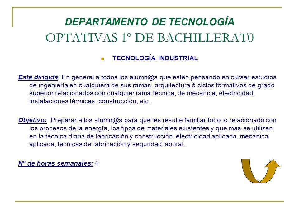 DEPARTAMENTO DE TECNOLOGÍA OPTATIVAS 1º DE BACHILLERAT0 TECNOLOGÍA INDUSTRIAL Está dirigida: En general a todos los alumn@s que estén pensando en curs
