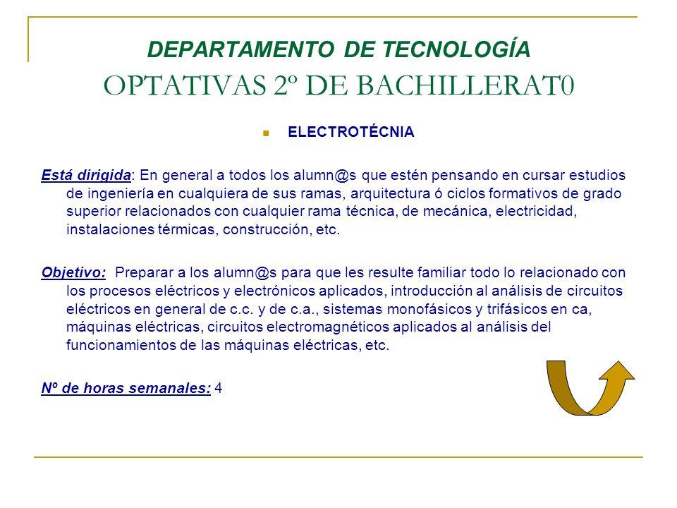 DEPARTAMENTO DE TECNOLOGÍA OPTATIVAS 2º DE BACHILLERAT0 ELECTROTÉCNIA Está dirigida: En general a todos los alumn@s que estén pensando en cursar estud