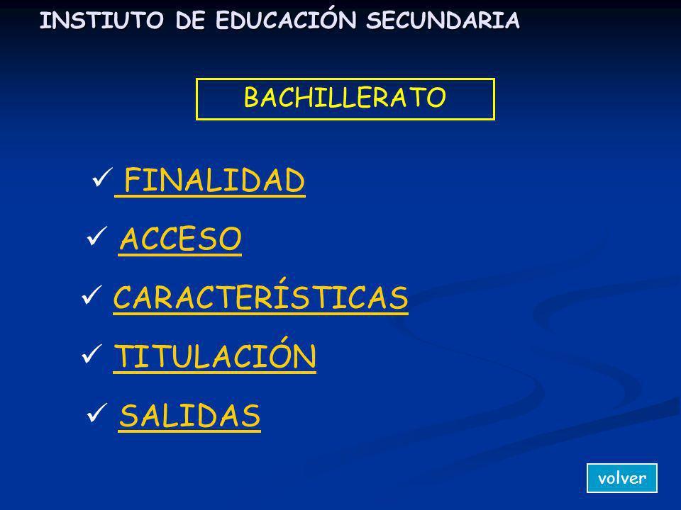 INSTIUTO DE EDUCACIÓN SECUNDARIA volver BACHILLERATO FINALIDAD ACCESO CARACTERÍSTICAS TITULACIÓN SALIDAS