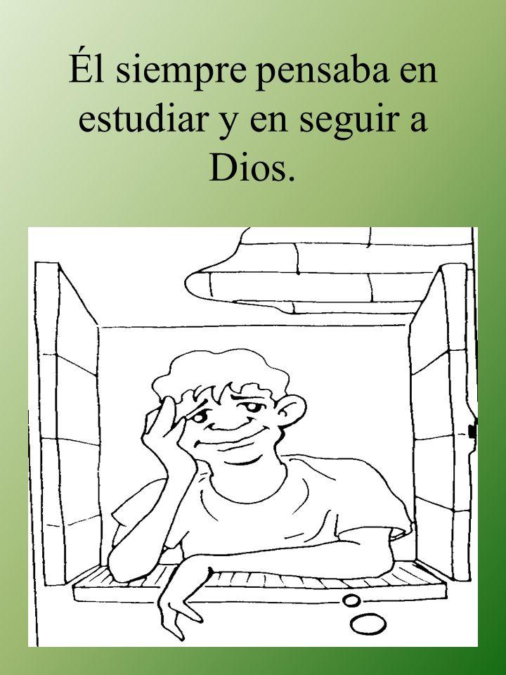 Él siempre pensaba en estudiar y en seguir a Dios.