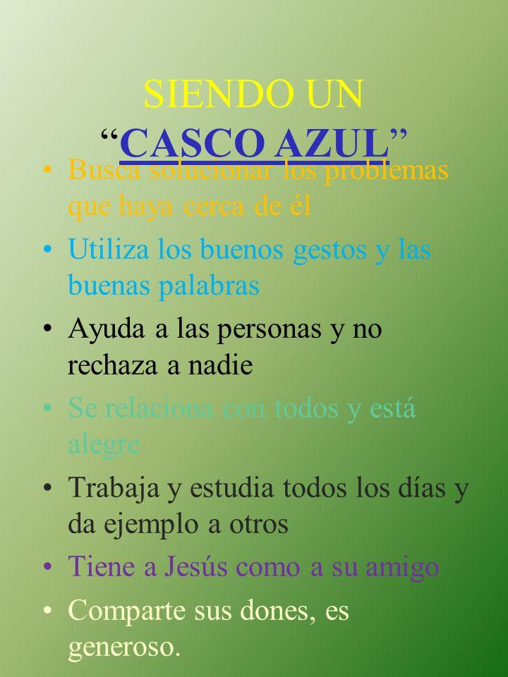 SIENDO UNCASCO AZUL Busca solucionar los problemas que haya cerca de él Utiliza los buenos gestos y las buenas palabras Ayuda a las personas y no rech