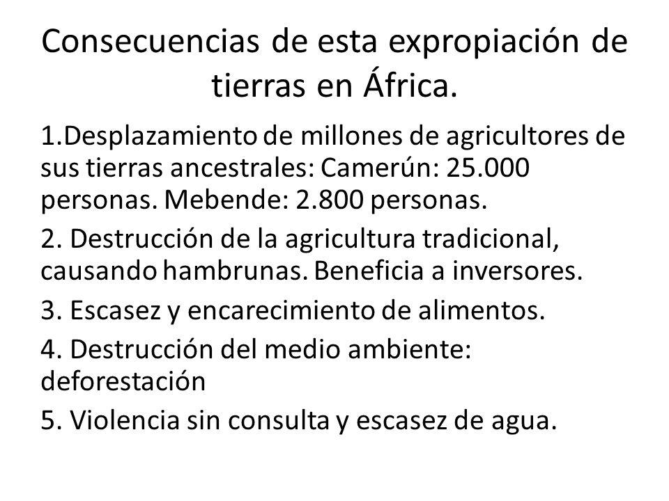 Consecuencias de esta expropiación de tierras en África. 1.Desplazamiento de millones de agricultores de sus tierras ancestrales: Camerún: 25.000 pers