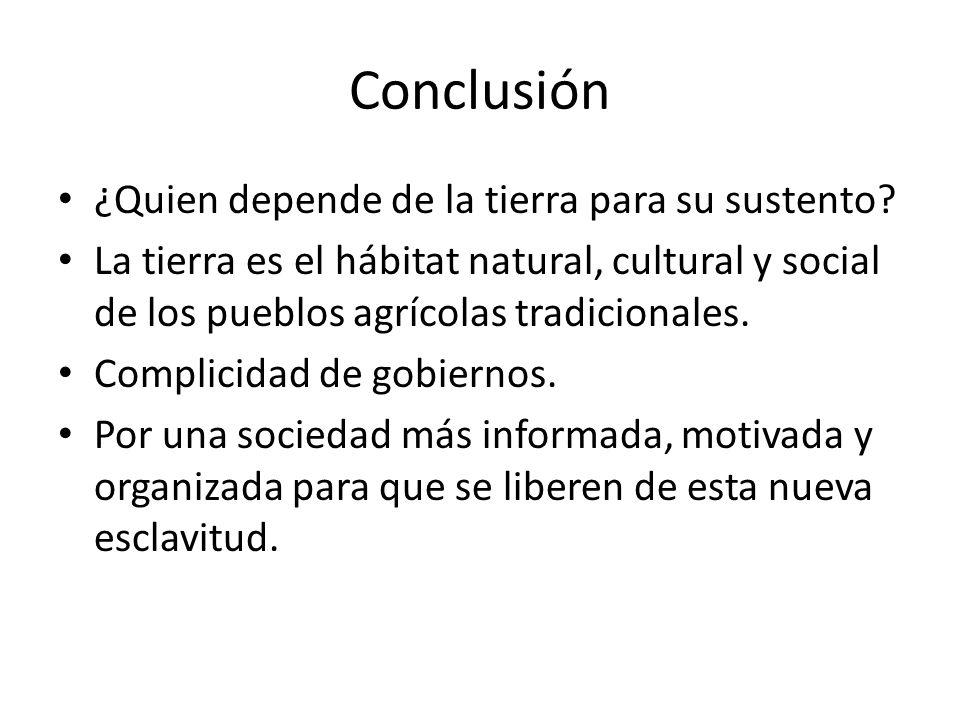 Conclusión ¿Quien depende de la tierra para su sustento? La tierra es el hábitat natural, cultural y social de los pueblos agrícolas tradicionales. Co