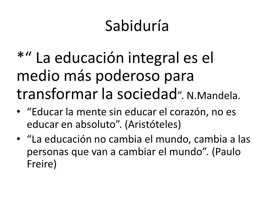 Sabiduría * La educación integral es el medio más poderoso para transformar la sociedad. N.Mandela. Educar la mente sin educar el corazón, no es educa