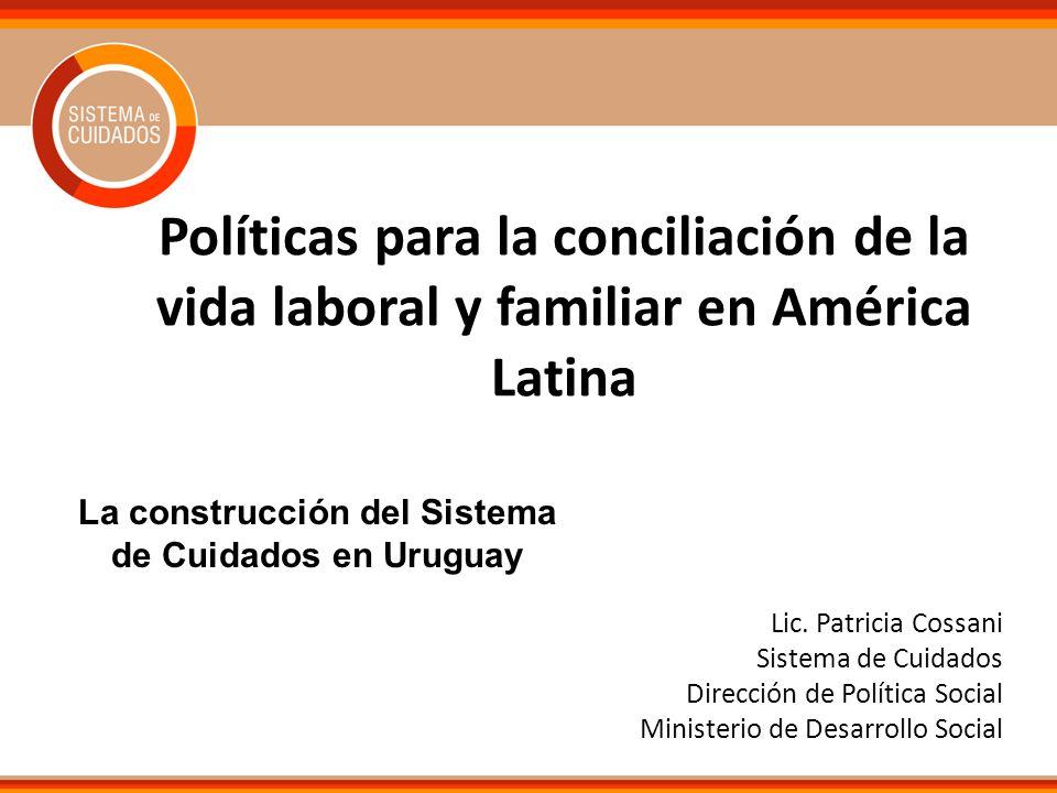 Políticas para la conciliación de la vida laboral y familiar en América Latina Lic. Patricia Cossani Sistema de Cuidados Dirección de Política Social