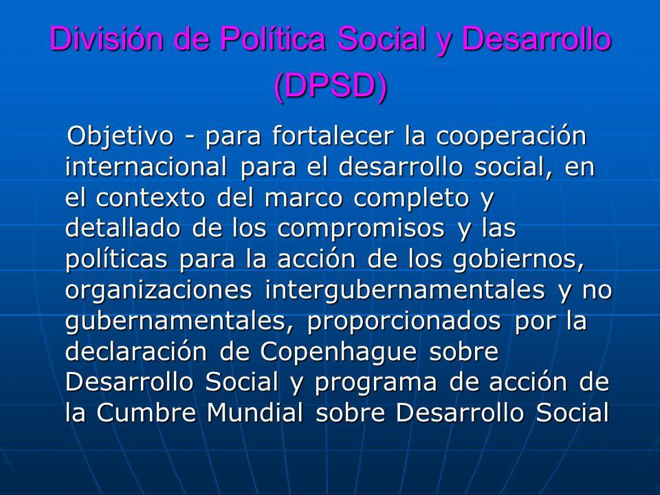 División de Política Social y Desarrollo (DPSD) Objetivo - para fortalecer la cooperación internacional para el desarrollo social, en el contexto del