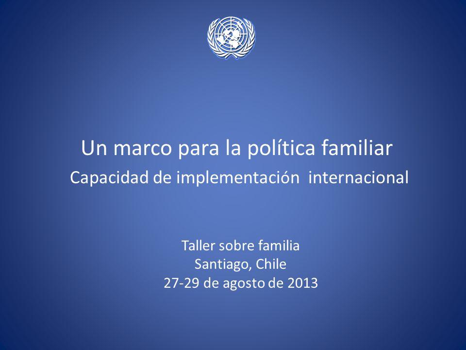 Un marco para la política familiar Capacidad de implementaci ó n internacional Taller sobre familia Santiago, Chile 27-29 de agosto de 2013
