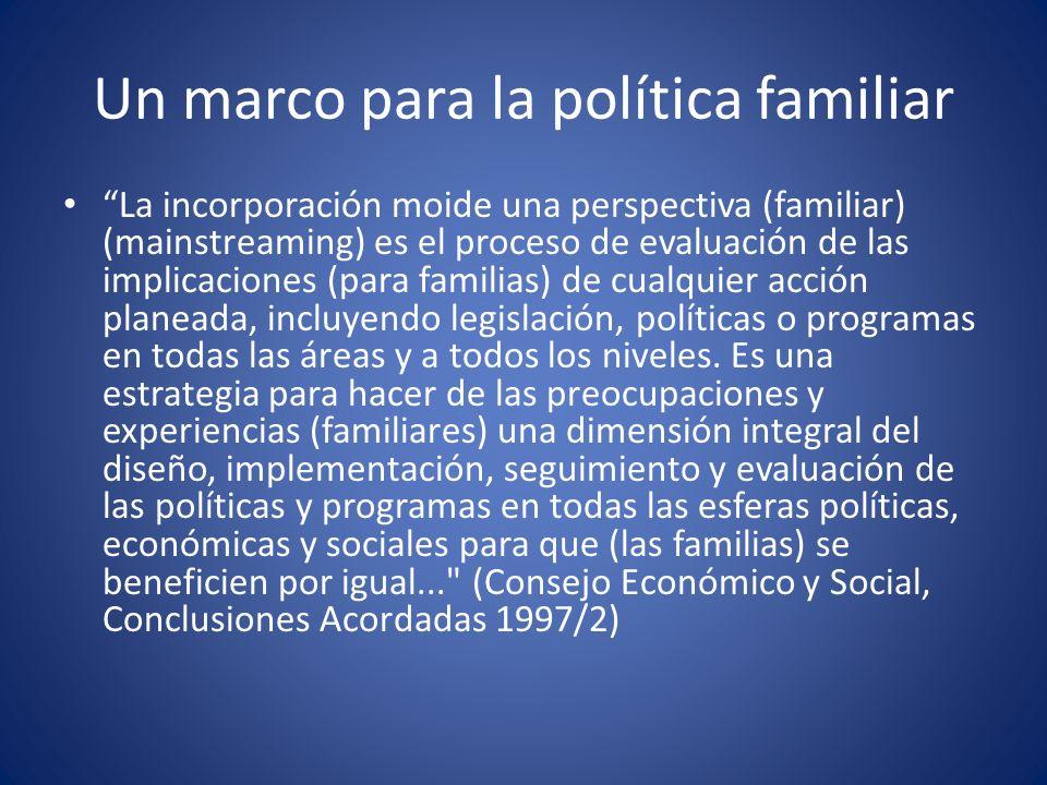 Un marco para la política familiar La incorporación moide una perspectiva (familiar) (mainstreaming) es el proceso de evaluación de las implicaciones (para familias) de cualquier acción planeada, incluyendo legislación, políticas o programas en todas las áreas y a todos los niveles.