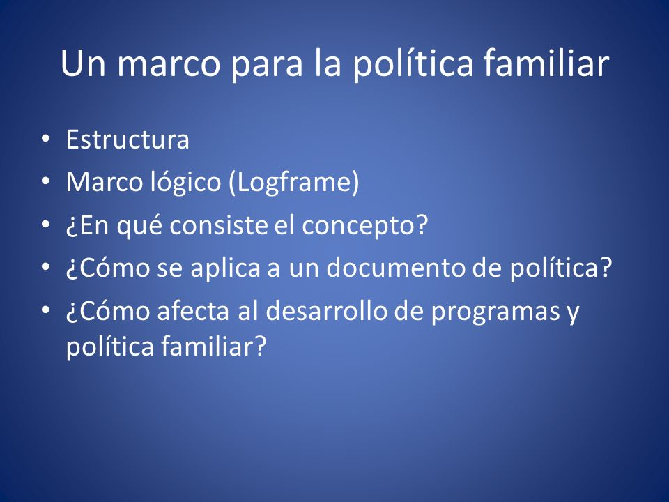 Un marco para la política familiar Resumen Antecedentes y base para la política --nuestro mensaje esencial, circunstancias y prioridades identificadas y lo que estamos tratando de lograr Marco para la acción política --lo que pretendemos hacer Marco lógico --cómo pretendemos hacerlo
