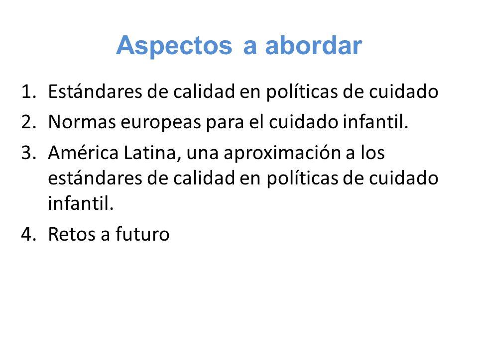 Aspectos a abordar 1.Estándares de calidad en políticas de cuidado 2.Normas europeas para el cuidado infantil. 3.América Latina, una aproximación a lo