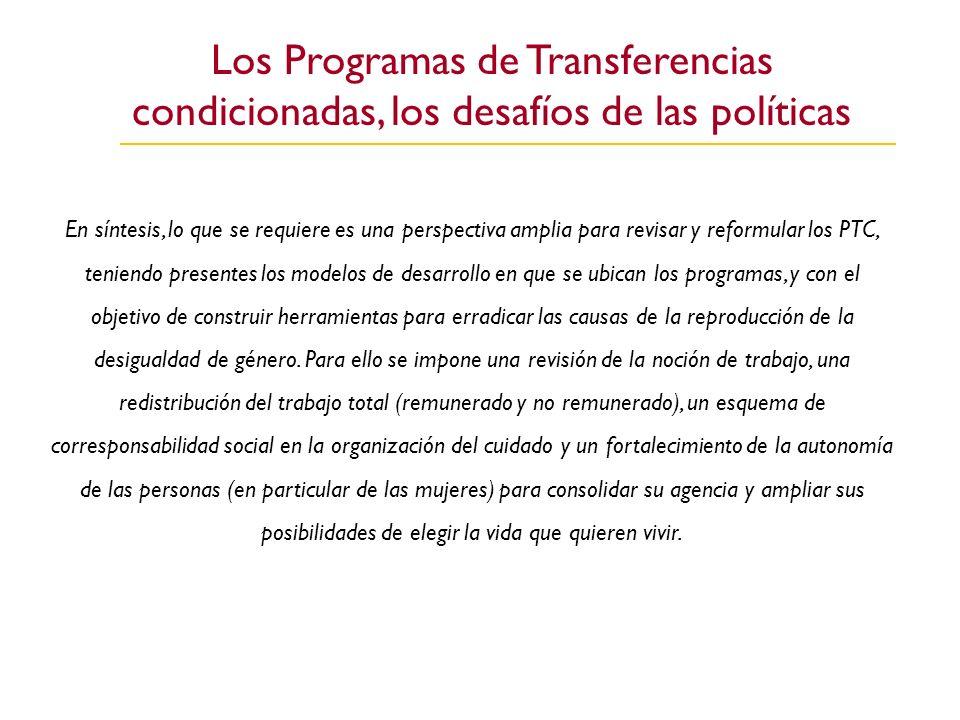 Los Programas de Transferencias condicionadas, los desafíos de las políticas En síntesis, lo que se requiere es una perspectiva amplia para revisar y