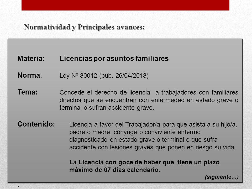 Normatividad y Principales avances: Materia:Licencias por asuntos familiares Norma: Ley Nº 30012 (pub. 26/04/2013) Tema: Concede el derecho de licenci