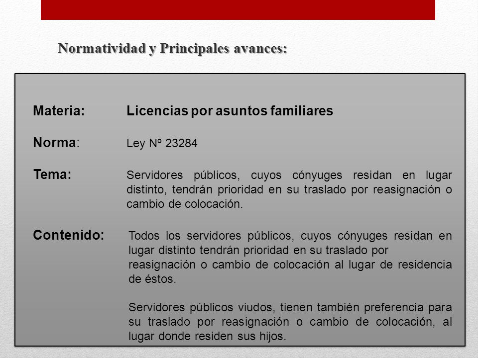 Normatividad y Principales avances: Materia:Licencias por asuntos familiares Norma: Ley Nº 23284 Tema: Servidores públicos, cuyos cónyuges residan en