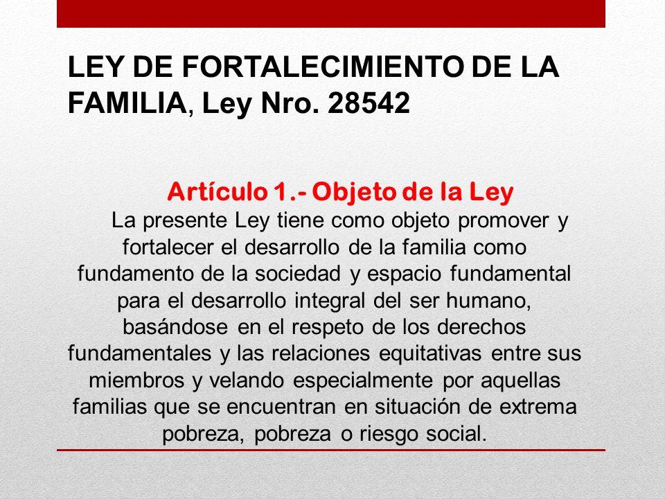LEY DE FORTALECIMIENTO DE LA FAMILIA, Ley Nro. 28542 Artículo 1.- Objeto de la Ley La presente Ley tiene como objeto promover y fortalecer el desarrol