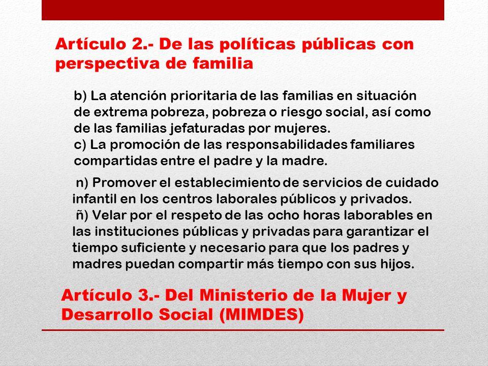 Artículo 2.- De las políticas públicas con perspectiva de familia Artículo 3.- Del Ministerio de la Mujer y Desarrollo Social (MIMDES) b) La atención