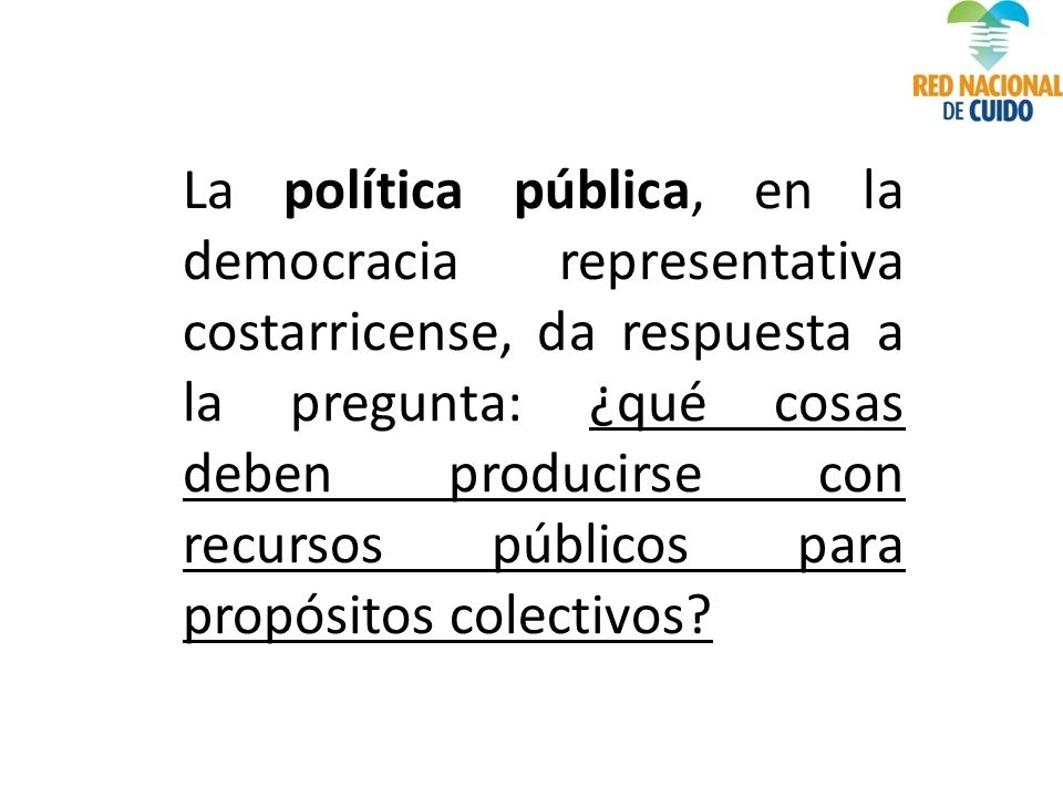 La política pública, en la democracia representativa costarricense, da respuesta a la pregunta: ¿qué cosas deben producirse con recursos públicos para propósitos colectivos?