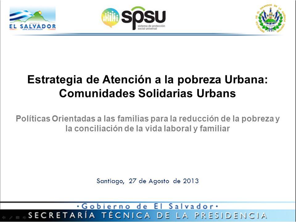 Santiago, 27 de Agosto de 2013 Estrategia de Atención a la pobreza Urbana: Comunidades Solidarias Urbans Políticas Orientadas a las familias para la reducción de la pobreza y la conciliación de la vida laboral y familiar