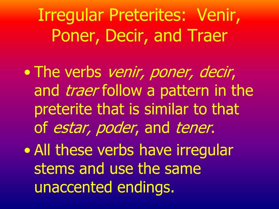 Irregular Preterites: Venir, Poner, Decir, and Traer The verbs venir, poner, decir, and traer follow a pattern in the preterite that is similar to that of estar, poder, and tener.