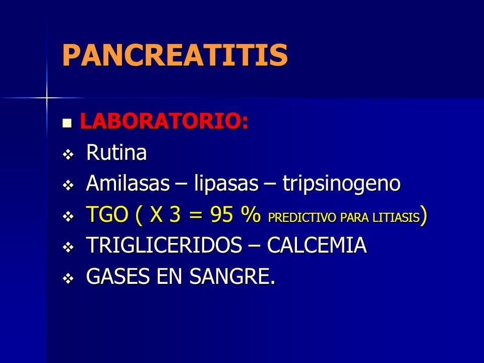 PANCREATITIS LABORATORIO: LABORATORIO: Rutina Rutina Amilasas – lipasas – tripsinogeno Amilasas – lipasas – tripsinogeno TGO ( X 3 = 95 % PREDICTIVO P