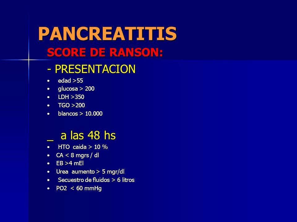 PANCREATITIS SCORE DE RANSON: - PRESENTACION edad >55 edad >55 glucosa > 200 glucosa > 200 LDH >350 LDH >350 TGO >200 TGO >200 blancos > 10.000 blanco