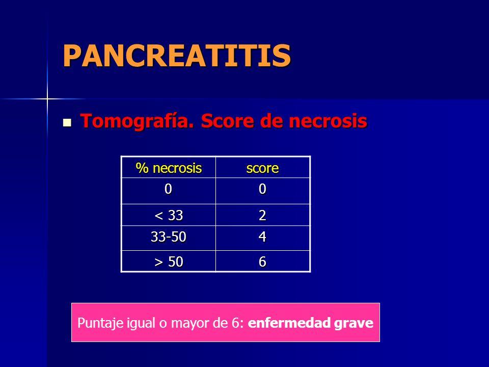 PANCREATITIS Tomografía. Score de necrosis Tomografía. Score de necrosis % necrosis score 00 < 33 2 33-504 > 50 6 Puntaje igual o mayor de 6: enfermed
