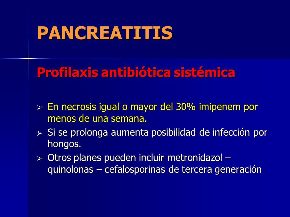 PANCREATITIS Profilaxis antibiótica sistémica En necrosis igual o mayor del 30% imipenem por menos de una semana. En necrosis igual o mayor del 30% im