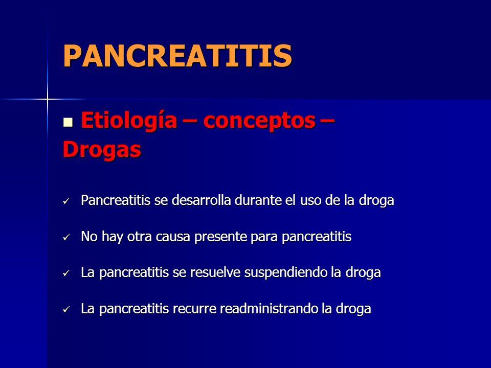 PANCREATITIS Etiología – conceptos – Etiología – conceptos –Drogas Pancreatitis se desarrolla durante el uso de la droga Pancreatitis se desarrolla du