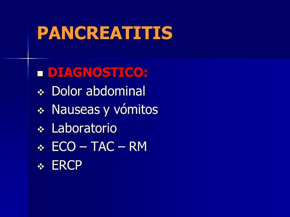 PANCREATITIS DIAGNOSTICO: DIAGNOSTICO: Dolor abdominal Dolor abdominal Nauseas y vómitos Nauseas y vómitos Laboratorio Laboratorio ECO – TAC – RM ECO