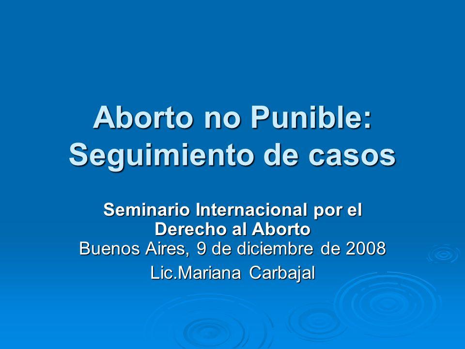 Aborto no Punible: Seguimiento de casos Seminario Internacional por el Derecho al Aborto Buenos Aires, 9 de diciembre de 2008 Lic.Mariana Carbajal