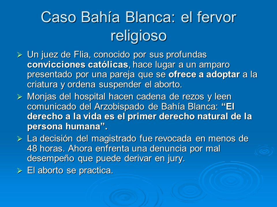 Caso Bahía Blanca: el fervor religioso Un juez de Flia, conocido por sus profundas convicciones católicas, hace lugar a un amparo presentado por una pareja que se ofrece a adoptar a la criatura y ordena suspender el aborto.