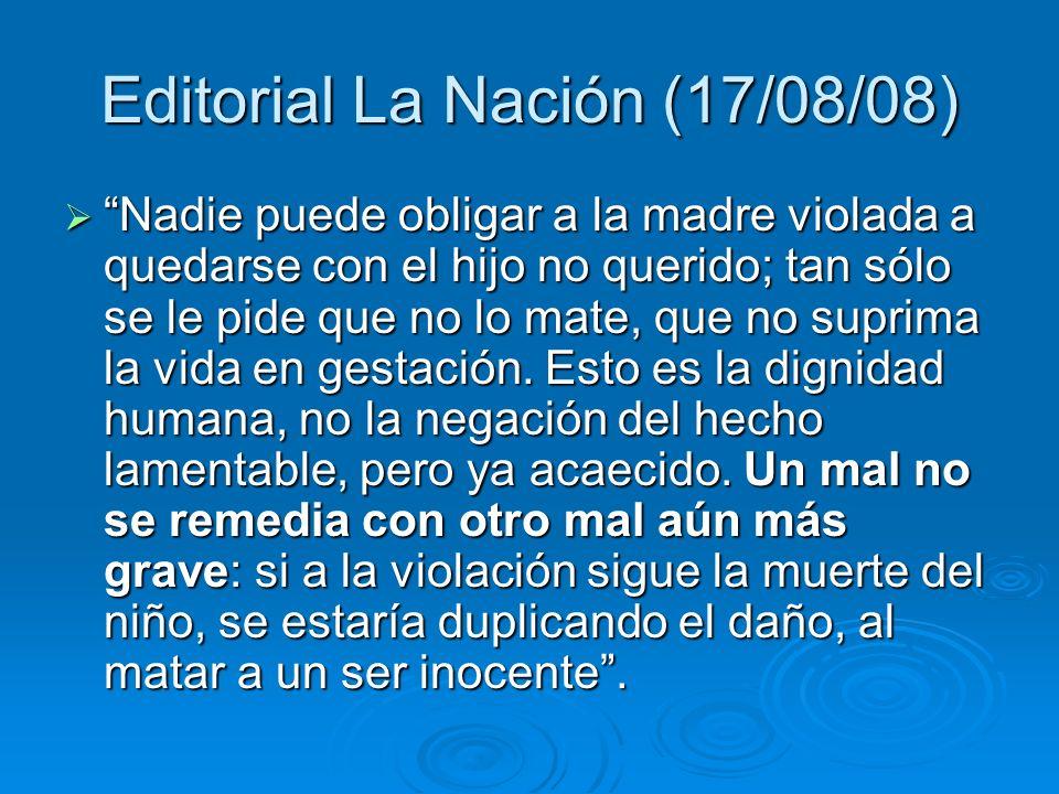 Editorial La Nación (17/08/08) Nadie puede obligar a la madre violada a quedarse con el hijo no querido; tan sólo se le pide que no lo mate, que no suprima la vida en gestación.