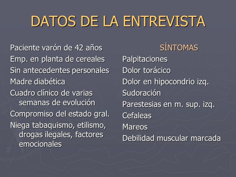 DATOS DE LA ENTREVISTA Paciente varón de 42 años Emp. en planta de cereales Sin antecedentes personales Madre diabética Cuadro clínico de varias seman