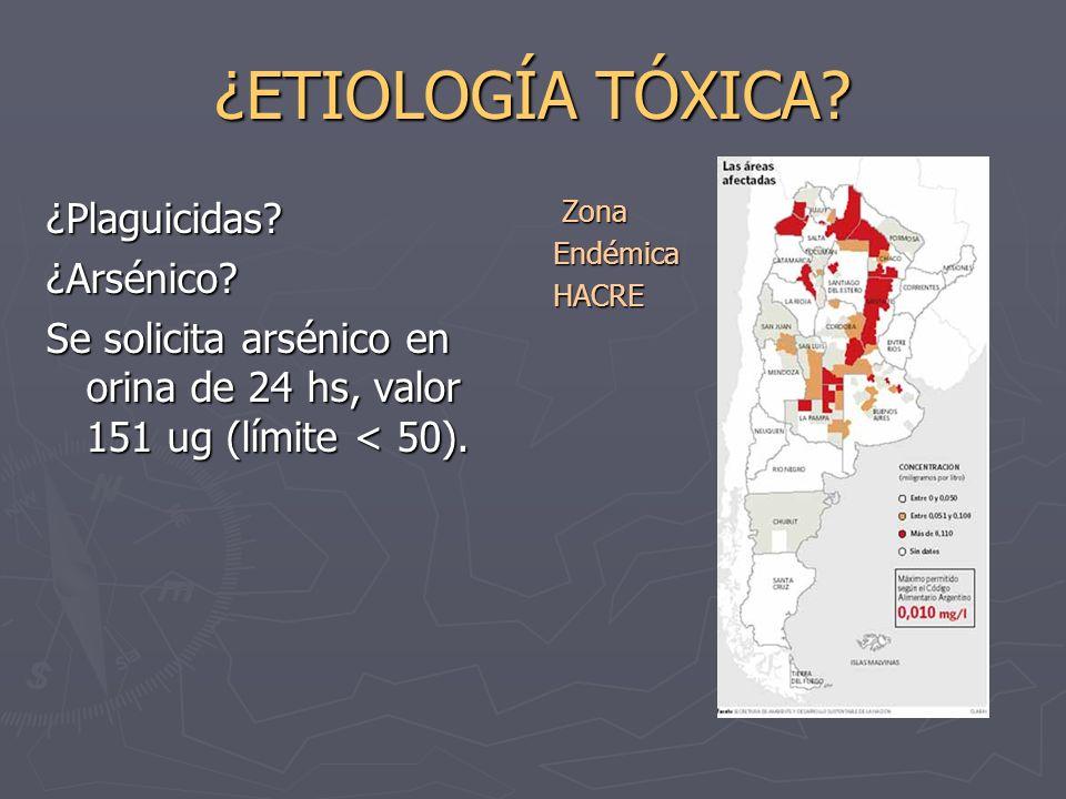 ¿ETIOLOGÍA TÓXICA? ¿Plaguicidas?¿Arsénico? Se solicita arsénico en orina de 24 hs, valor 151 ug (límite < 50). Zona Endémica HACRE