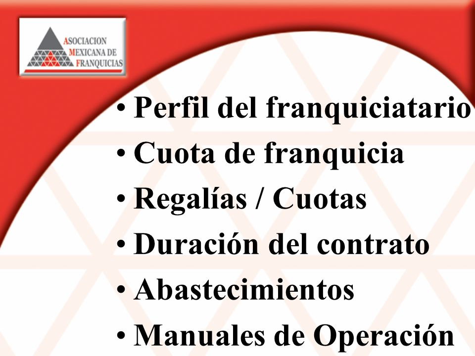 Perfil del franquiciatario Cuota de franquicia Regalías / Cuotas Duración del contrato Abastecimientos Manuales de Operación