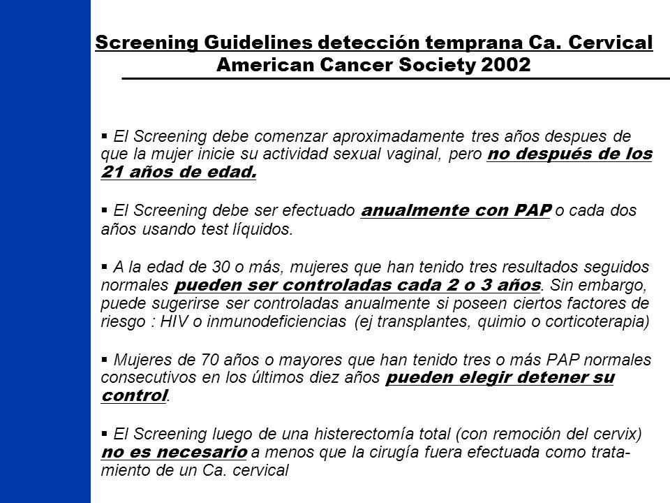 Screening Guidelines detección temprana Ca. Cervical American Cancer Society 2002 El Screening debe comenzar aproximadamente tres años despues de que