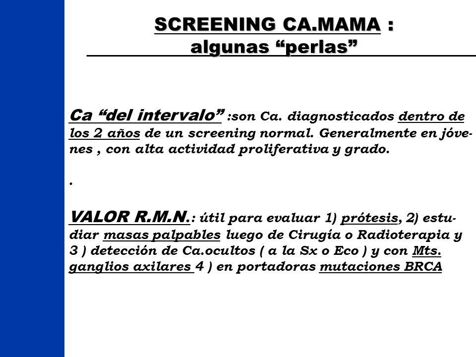 SCREENING CA.MAMA : algunas perlas Ca del intervalo :son Ca. diagnosticados dentro de los 2 años de un screening normal. Generalmente en jóve- nes, co