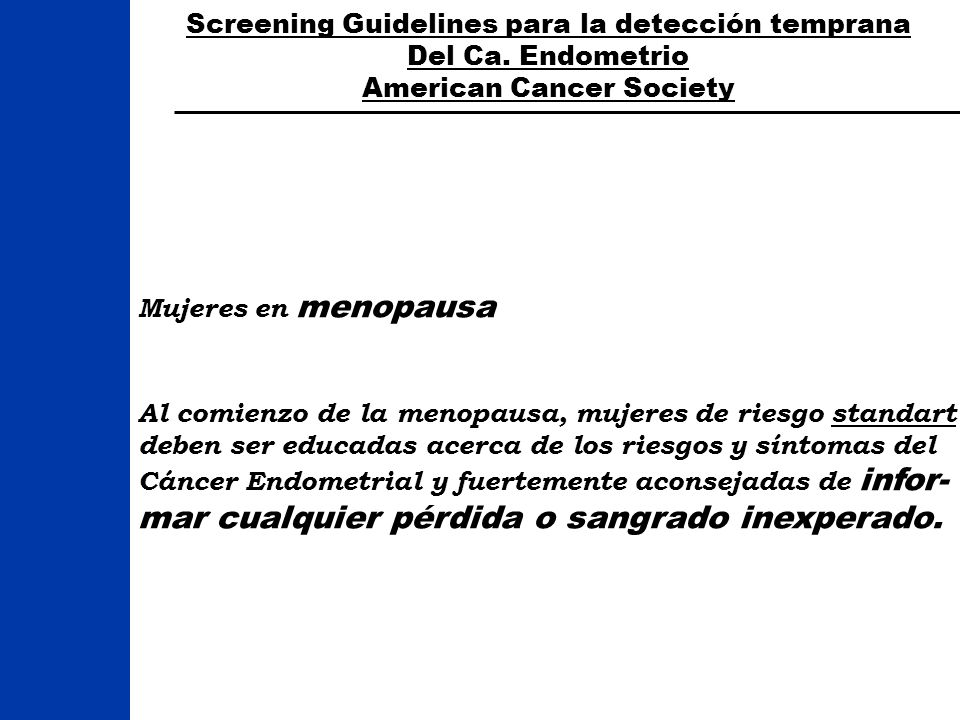 Screening Guidelines para la detección temprana Del Ca. Endometrio American Cancer Society Mujeres en menopausa Al comienzo de la menopausa, mujeres d