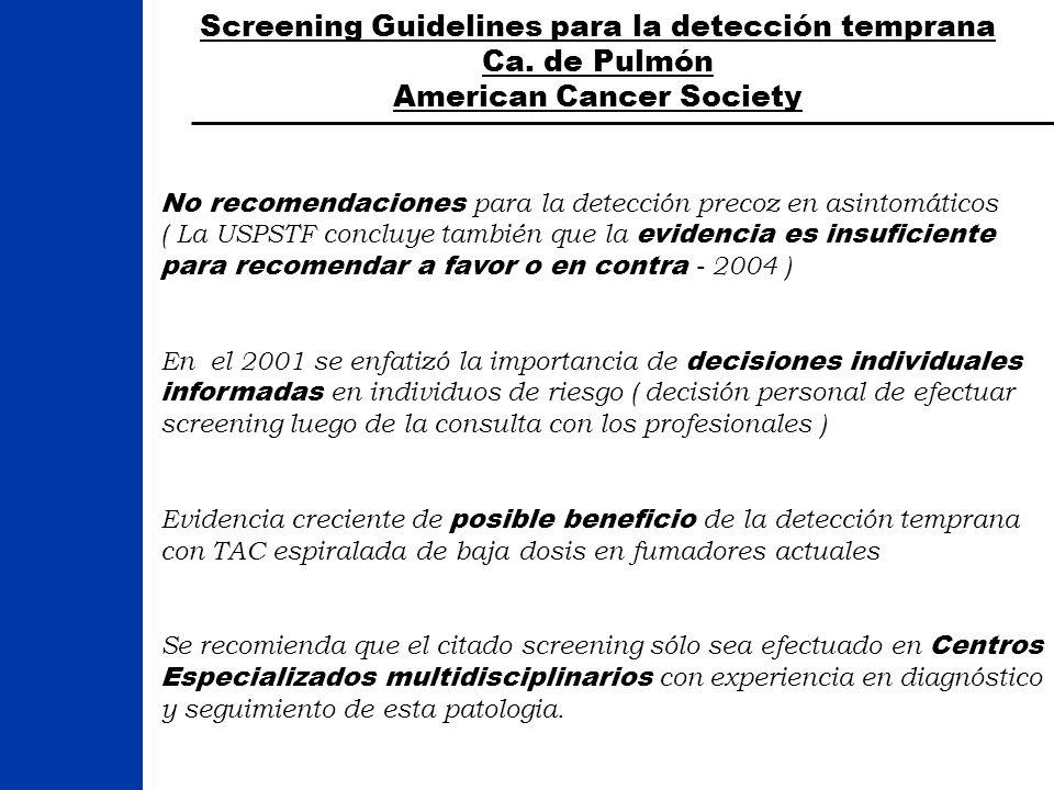 Screening Guidelines para la detección temprana Ca. de Pulmón American Cancer Society No recomendaciones para la detección precoz en asintomáticos ( L