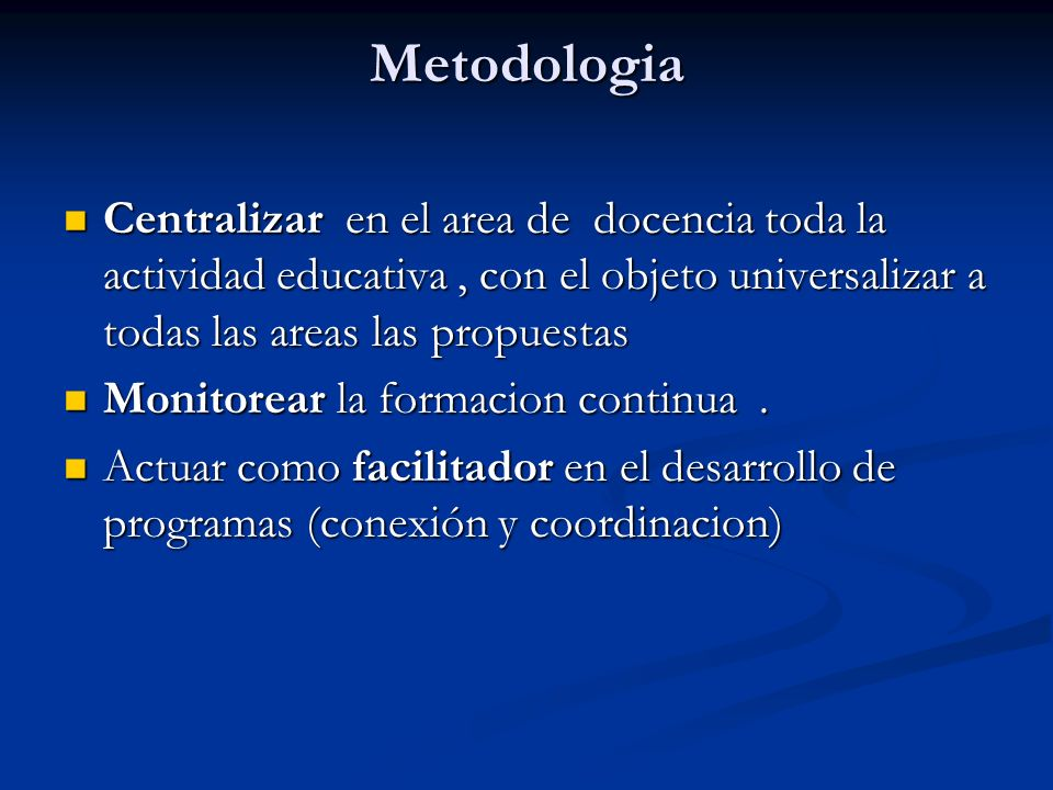 Metodologia Centralizar en el area de docencia toda la actividad educativa, con el objeto universalizar a todas las areas las propuestas Centralizar en el area de docencia toda la actividad educativa, con el objeto universalizar a todas las areas las propuestas Monitorear la formacion continua.