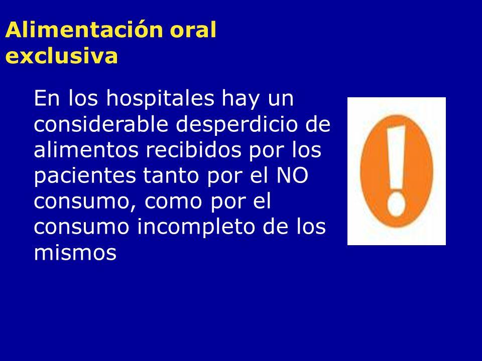 Alimentación oral exclusiva En los hospitales hay un considerable desperdicio de alimentos recibidos por los pacientes tanto por el NO consumo, como p