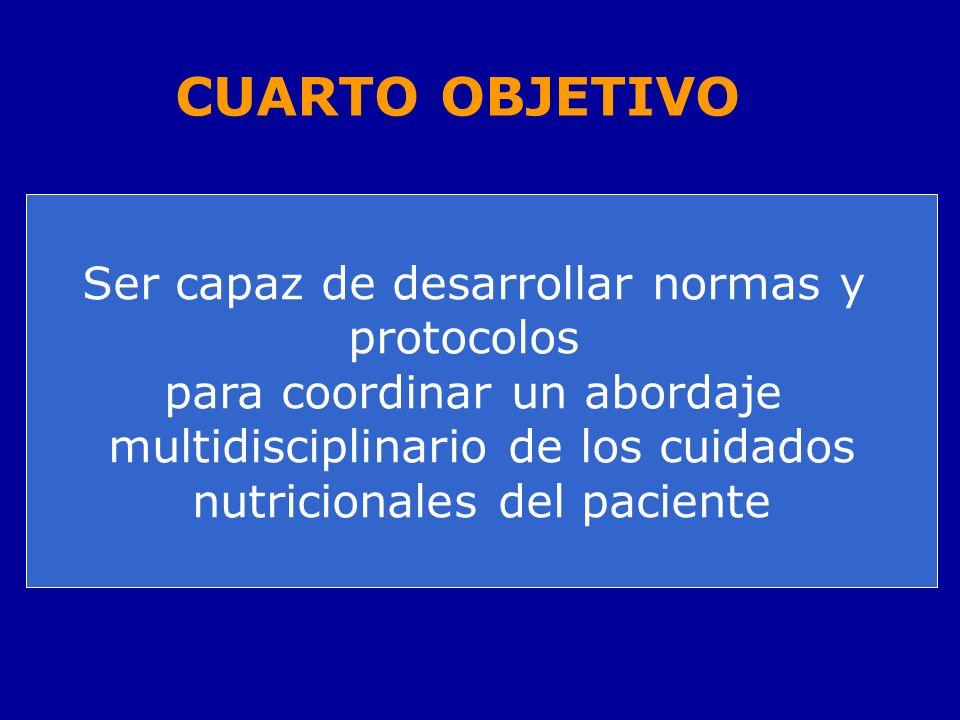 CUARTO OBJETIVO Ser capaz de desarrollar normas y protocolos para coordinar un abordaje multidisciplinario de los cuidados nutricionales del paciente