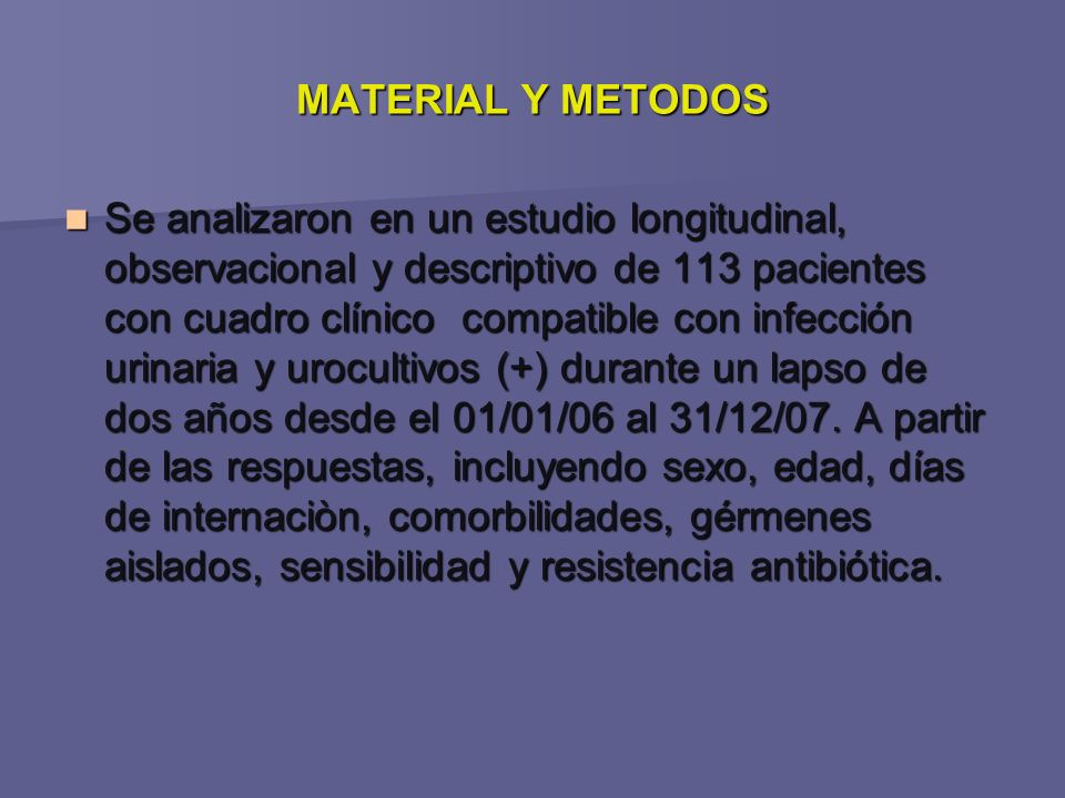 MATERIAL Y METODOS Se analizaron en un estudio longitudinal, observacional y descriptivo de 113 pacientes con cuadro clínico compatible con infección urinaria y urocultivos (+) durante un lapso de dos años desde el 01/01/06 al 31/12/07.