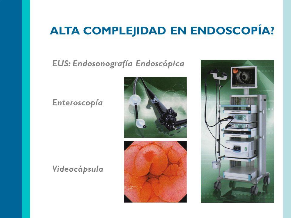 ALTA COMPLEJIDAD EN ENDOSCOPÍA? EUS: Endosonografía Endoscópica Enteroscopía Videocápsula