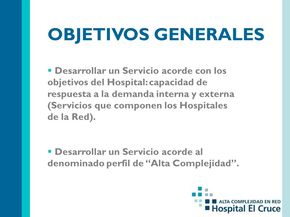 OBJETIVOS GENERALES Desarrollar un Servicio acorde con los objetivos del Hospital: capacidad de respuesta a la demanda interna y externa (Servicios que componen los Hospitales de la Red).
