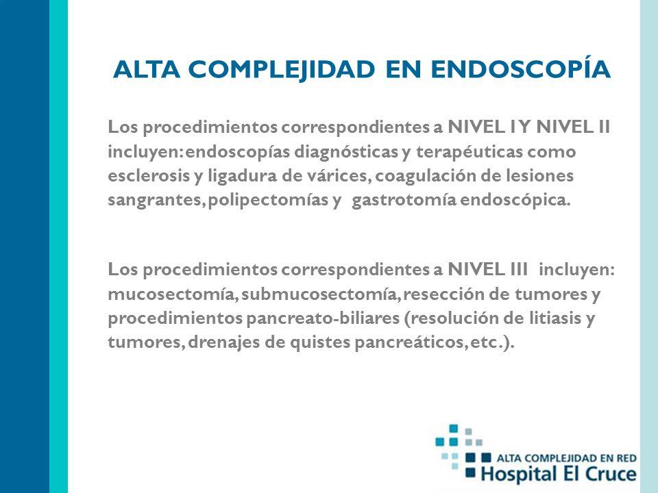 ALTA COMPLEJIDAD EN ENDOSCOPÍA Los procedimientos correspondientes a NIVEL I Y NIVEL II incluyen: endoscopías diagnósticas y terapéuticas como esclerosis y ligadura de várices, coagulación de lesiones sangrantes, polipectomías y gastrotomía endoscópica.