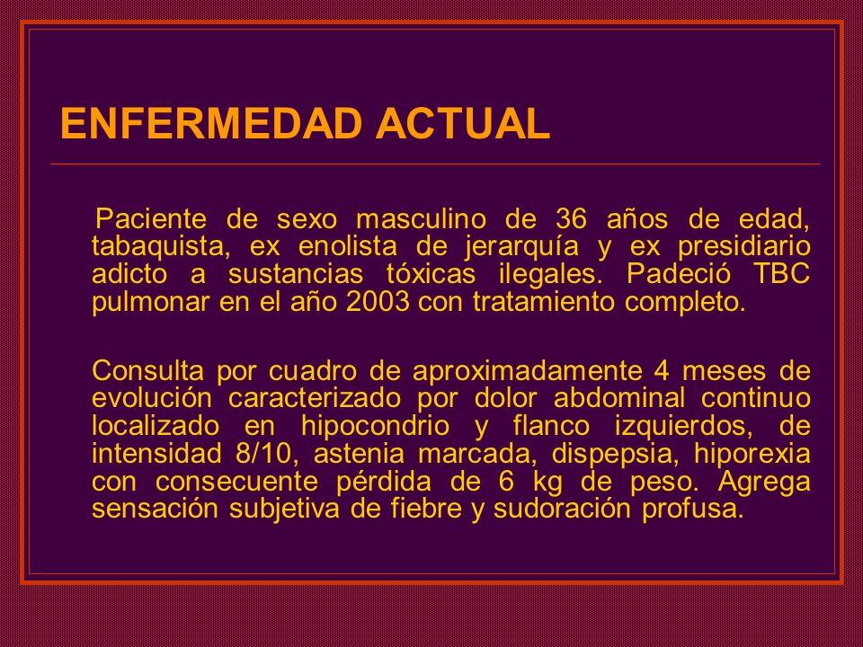 ENFERMEDAD ACTUAL Paciente de sexo masculino de 36 años de edad, tabaquista, ex enolista de jerarquía y ex presidiario adicto a sustancias tóxicas ile