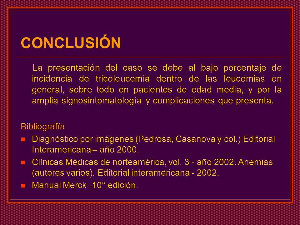 CONCLUSIÓN La presentación del caso se debe al bajo porcentaje de incidencia de tricoleucemia dentro de las leucemias en general, sobre todo en pacien