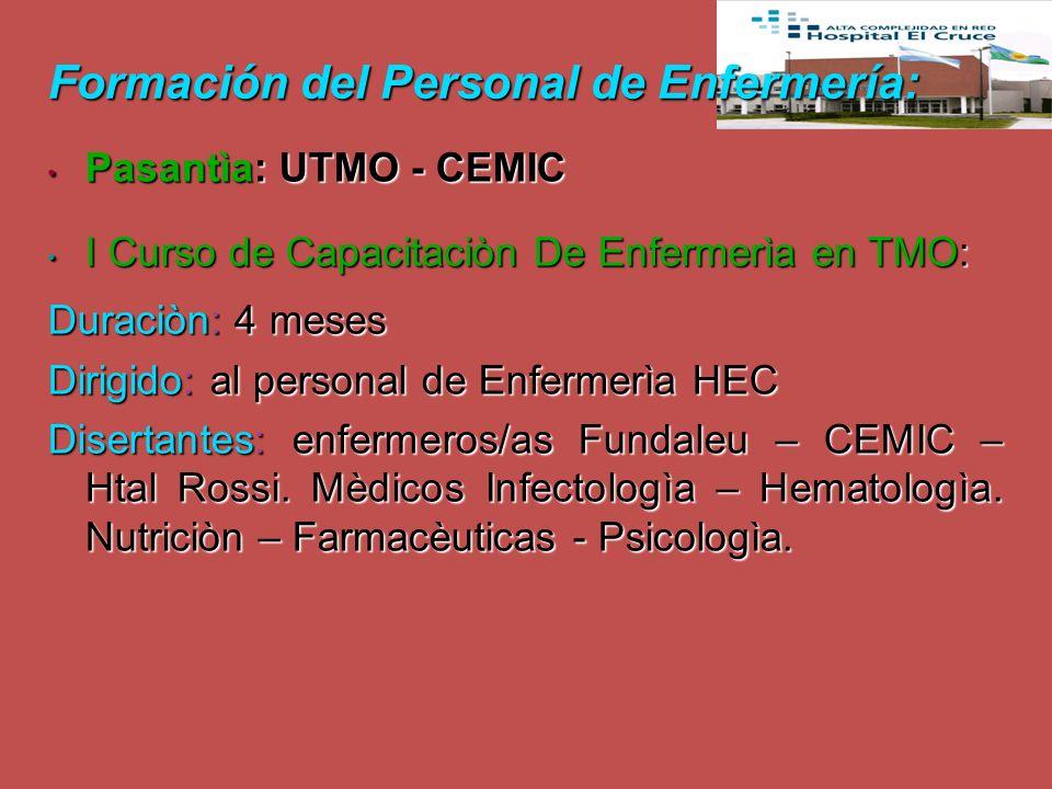 Formación del Personal de Enfermería: Pasantìa: UTMO - CEMIC Pasantìa: UTMO - CEMIC I Curso de Capacitaciòn De Enfermerìa en TMO: I Curso de Capacitaciòn De Enfermerìa en TMO: Duraciòn: 4 meses Dirigido: al personal de Enfermerìa HEC Disertantes: enfermeros/as Fundaleu – CEMIC – Htal Rossi.